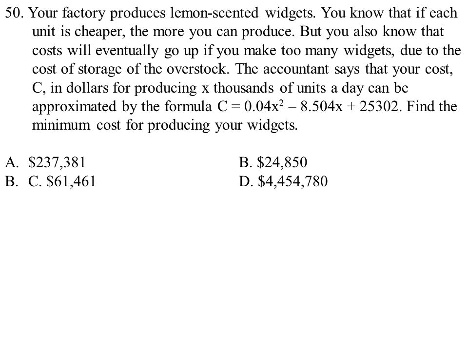 50. Your factory produces lemon-scented widgets. You know that if each unit is cheaper, the more you can produce. But you also know that costs will ev
