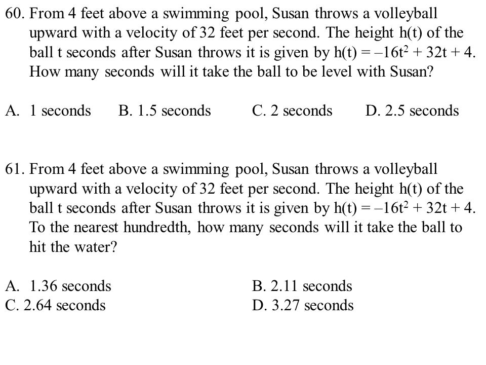 60. From 4 feet above a swimming pool, Susan throws a volleyball upward with a velocity of 32 feet per second. The height h(t) of the ball t seconds a