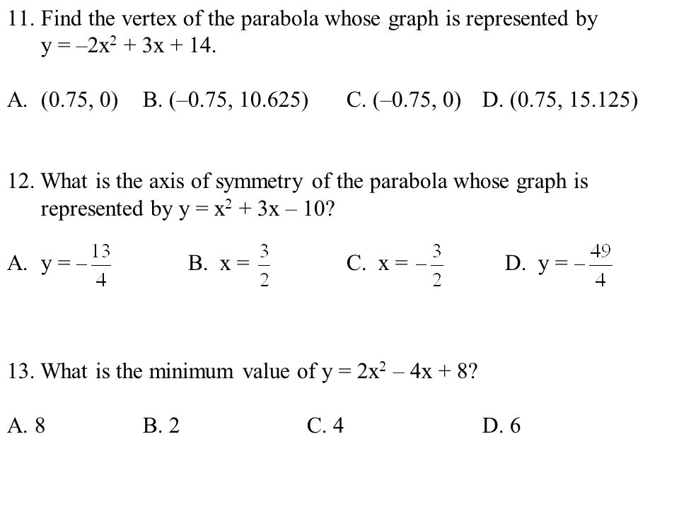 11.Find the vertex of the parabola whose graph is represented by y = –2x 2 + 3x + 14. A.(0.75, 0)B. (–0.75, 10.625)C. (–0.75, 0)D. (0.75, 15.125) 12.