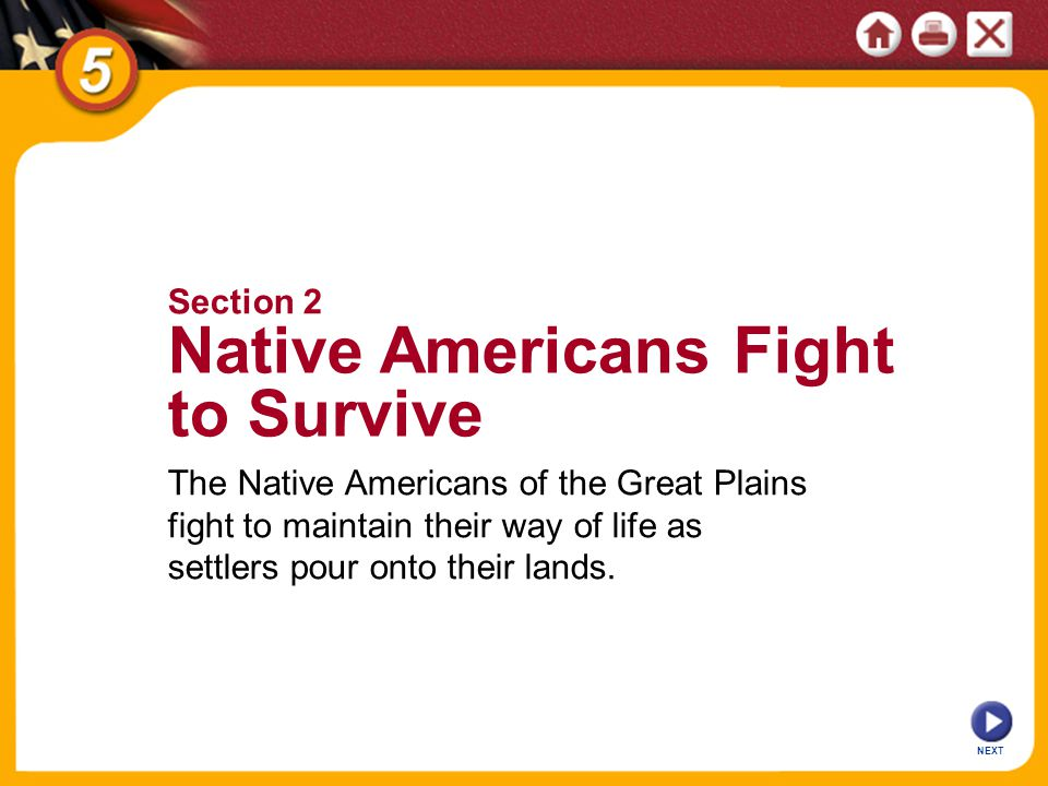 NEXT The Native Americans of the Great Plains fight to maintain their way of life as settlers pour onto their lands. Section 2 Native Americans Fight