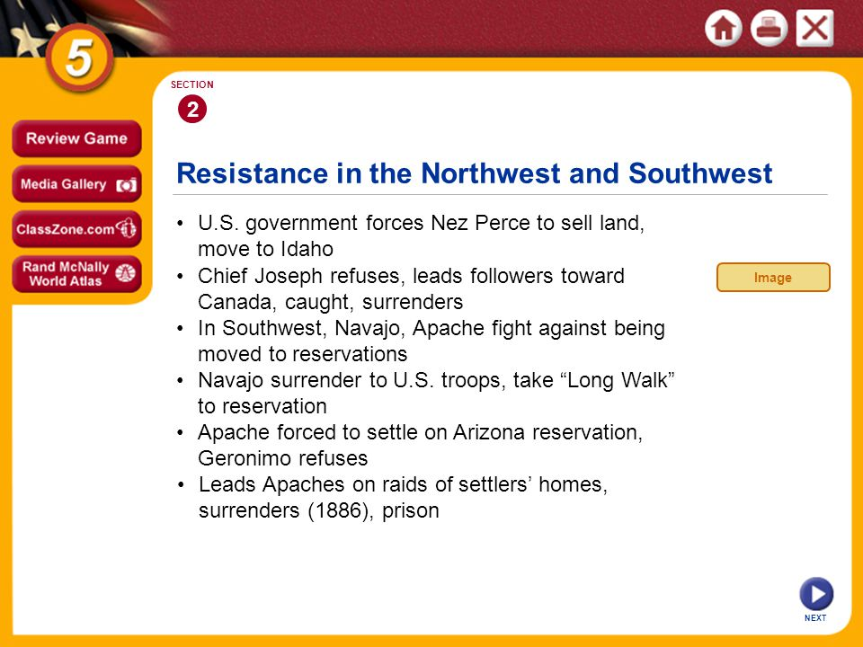 Resistance in the Northwest and Southwest NEXT 2 SECTION U.S. government forces Nez Perce to sell land, move to Idaho Apache forced to settle on Arizo