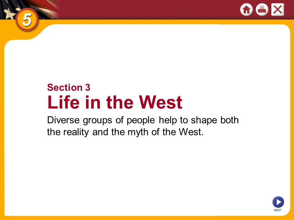 NEXT Section 3 Life in the West Diverse groups of people help to shape both the reality and the myth of the West.