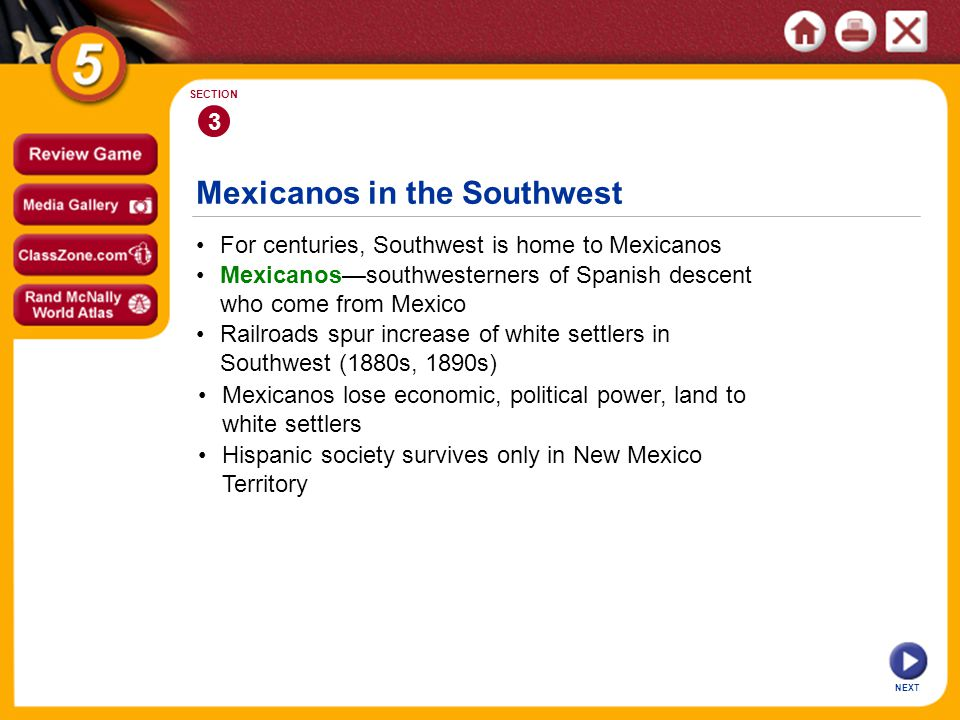 Mexicanos in the Southwest NEXT 3 SECTION Railroads spur increase of white settlers in Southwest (1880s, 1890s) Mexicanos—southwesterners of Spanish d