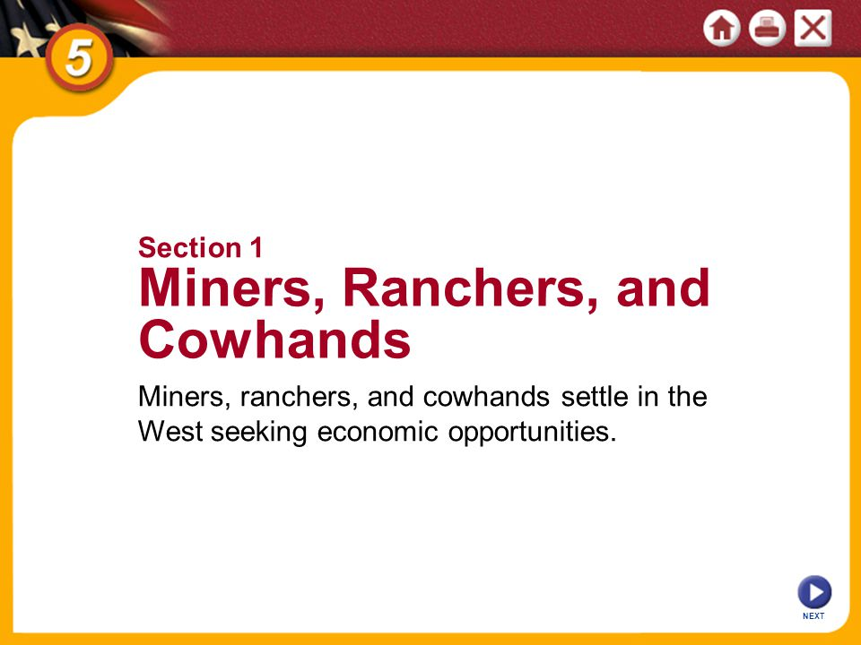 NEXT Miners, ranchers, and cowhands settle in the West seeking economic opportunities. Section 1 Miners, Ranchers, and Cowhands