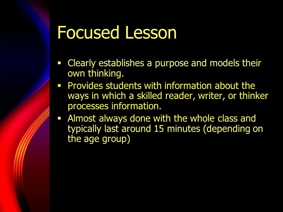 Focused Lesson  Clearly establishes a purpose and models their own thinking.  Provides students with information about the ways in which a skilled r