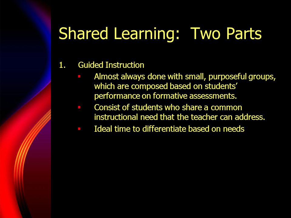 Shared Learning: Two Parts 1.Guided Instruction  Almost always done with small, purposeful groups, which are composed based on students' performance