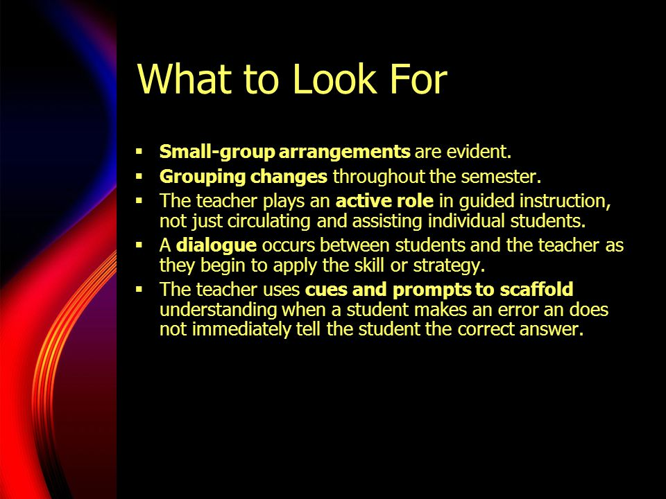 What to Look For  Small-group arrangements are evident.  Grouping changes throughout the semester.  The teacher plays an active role in guided inst