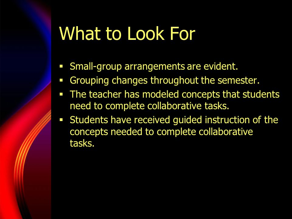 What to Look For  Small-group arrangements are evident.  Grouping changes throughout the semester.  The teacher has modeled concepts that students
