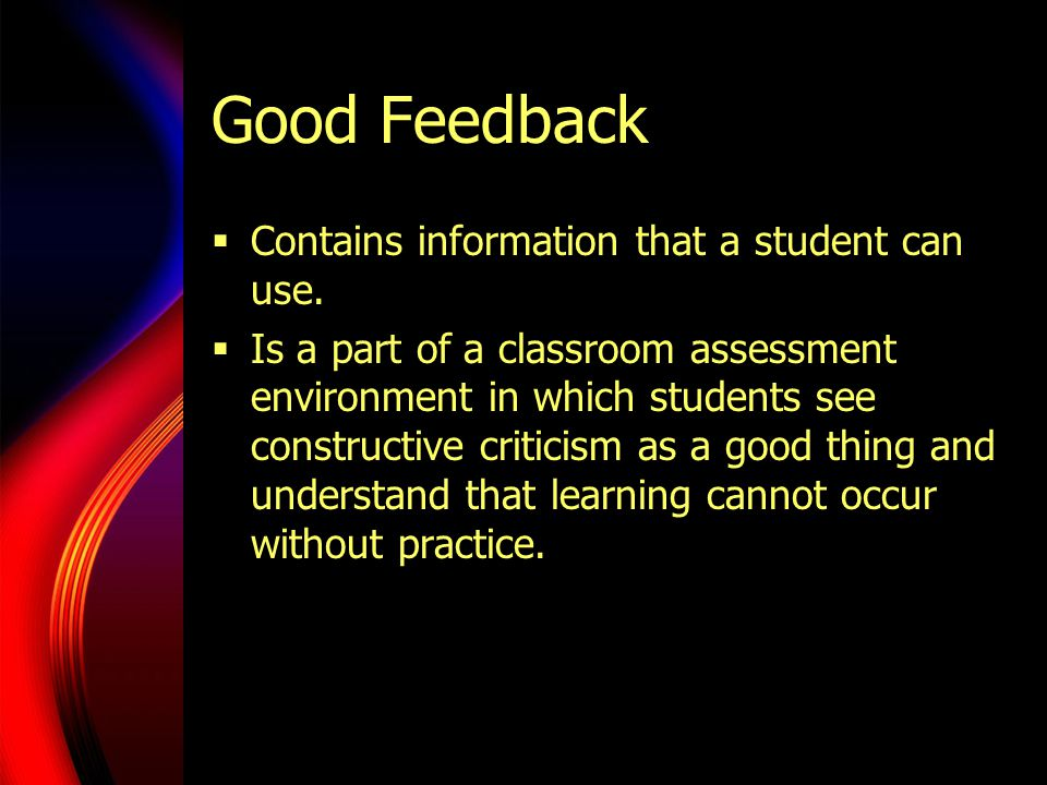 Good Feedback  Contains information that a student can use.  Is a part of a classroom assessment environment in which students see constructive crit