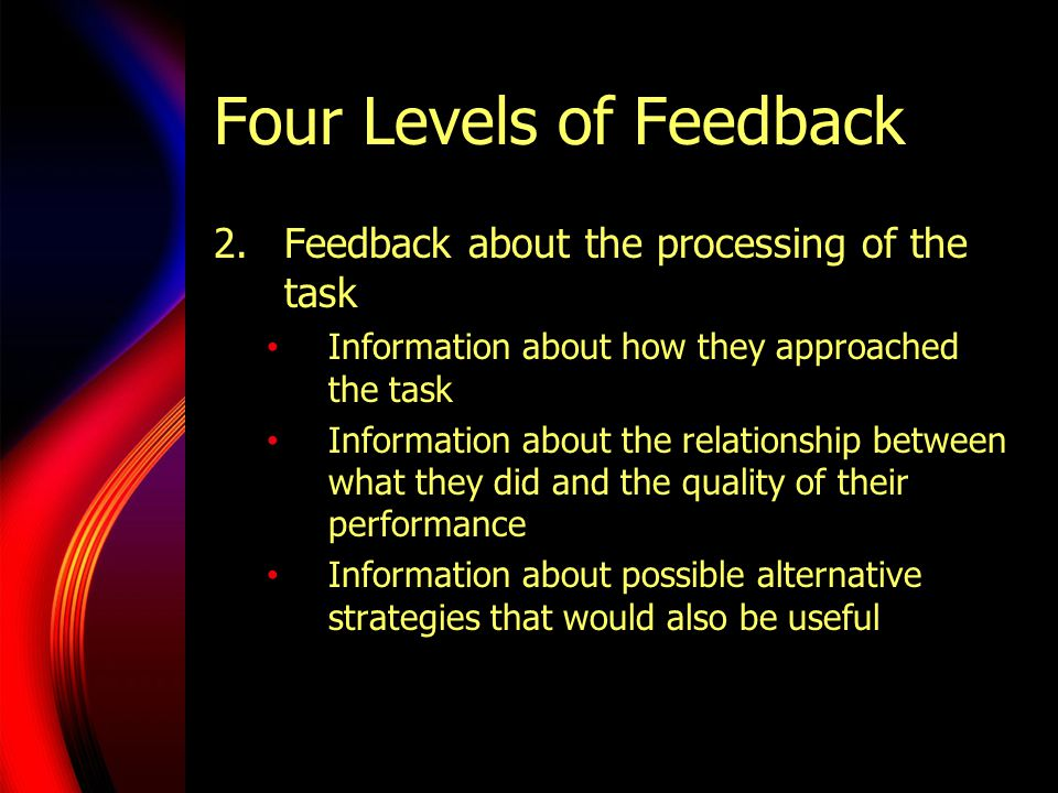 Four Levels of Feedback 2.Feedback about the processing of the task Information about how they approached the task Information about the relationship
