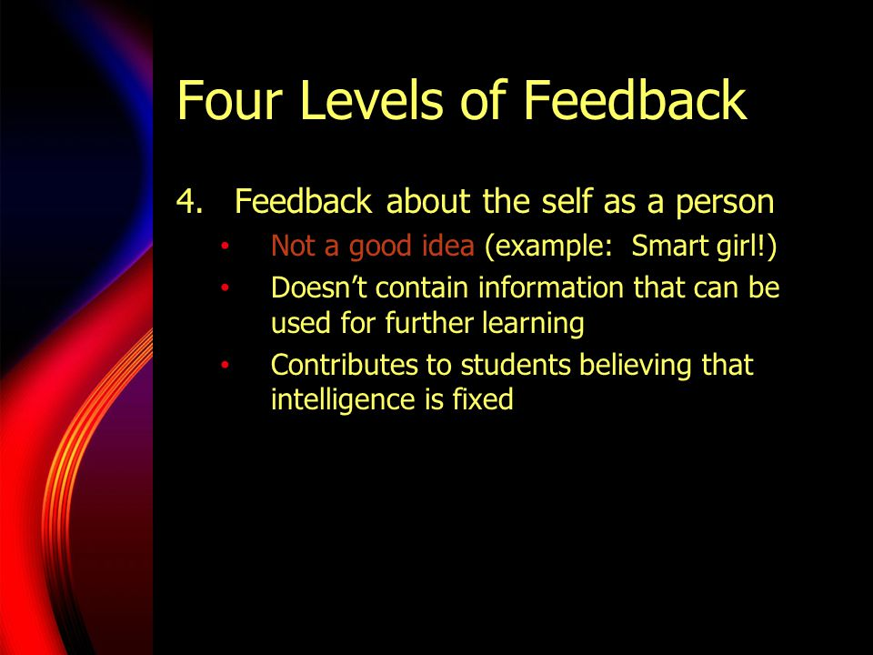 Four Levels of Feedback 4.Feedback about the self as a person Not a good idea (example: Smart girl!) Doesn't contain information that can be used for