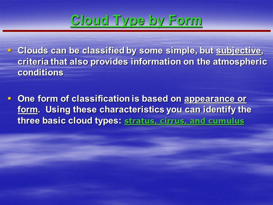  Clouds can be classified by some simple, but subjective, criteria that also provides information on the atmospheric conditions  One form of classification is based on appearance or form.
