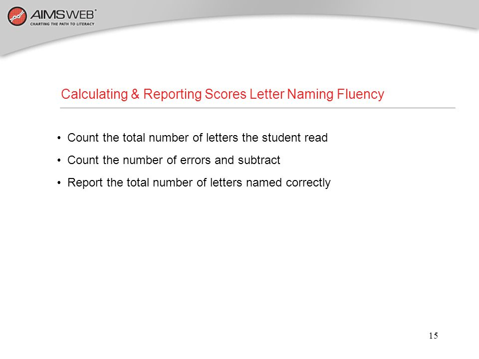 15 Calculating & Reporting Scores Letter Naming Fluency Count the total number of letters the student read Count the number of errors and subtract Rep