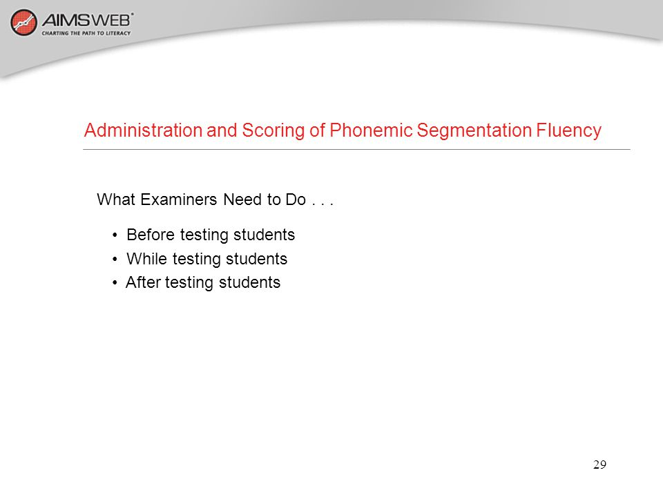 29 Administration and Scoring of Phonemic Segmentation Fluency What Examiners Need to Do... Before testing students While testing students After testi
