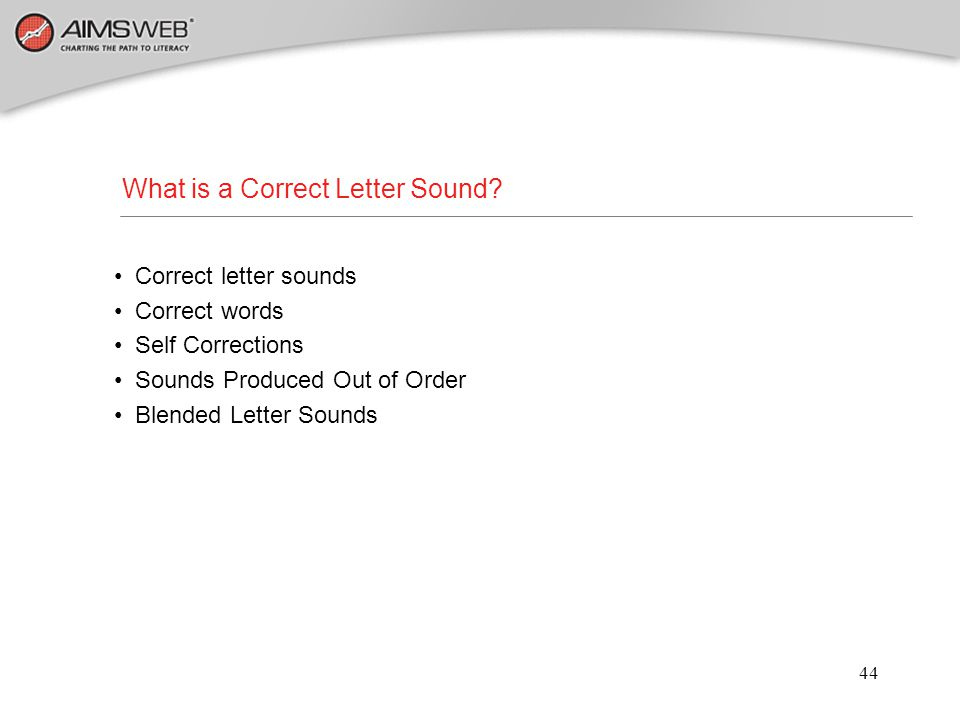 44 What is a Correct Letter Sound? Correct letter sounds Correct words Self Corrections Sounds Produced Out of Order Blended Letter Sounds