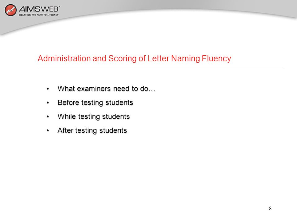 9 Specific Materials Arranged : Student copy of Letter Naming Fluency (not numbered) Student copy of Letter Naming Fluency (not numbered) Examiner copy of Letter Naming Fluency (numbered for easy scoring) Examiner copy of Letter Naming Fluency (numbered for easy scoring) Clipboard to provide a hard surface for recording student answers Clipboard to provide a hard surface for recording student answers Stopwatch Stopwatch Things You Need Before Testing : Letter Naming Fluency