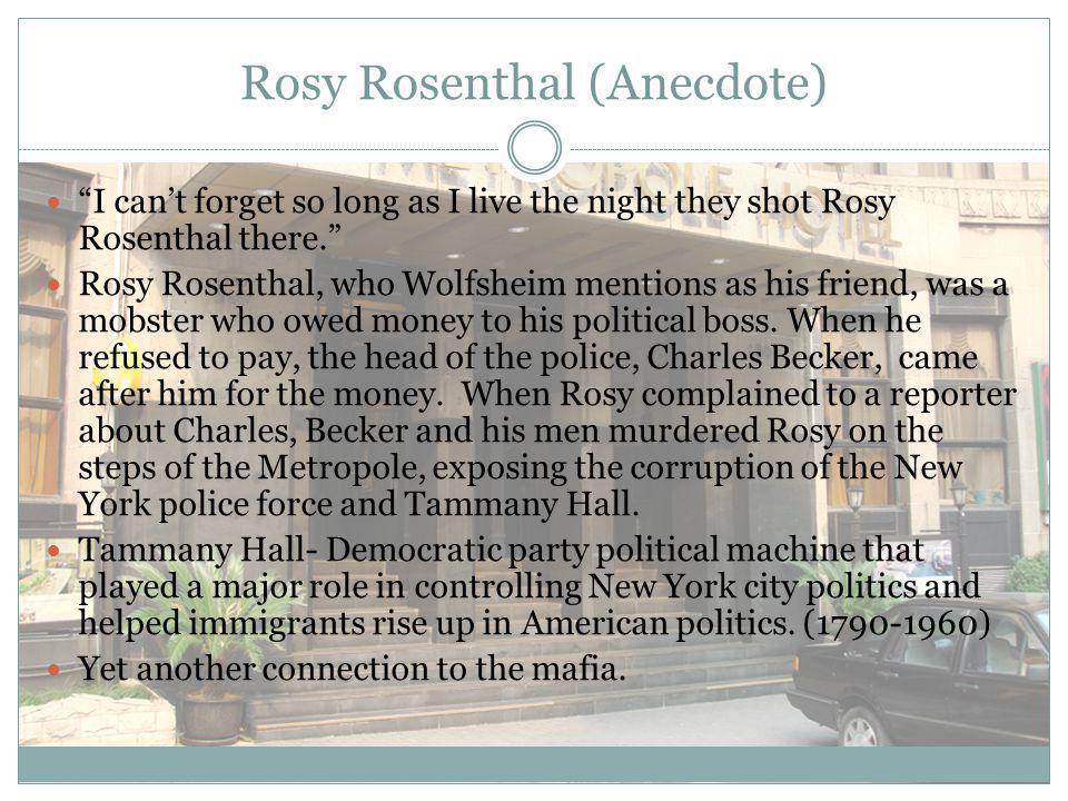 Rosy Rosenthal (Anecdote) I can't forget so long as I live the night they shot Rosy Rosenthal there. Rosy Rosenthal, who Wolfsheim mentions as his friend, was a mobster who owed money to his political boss.