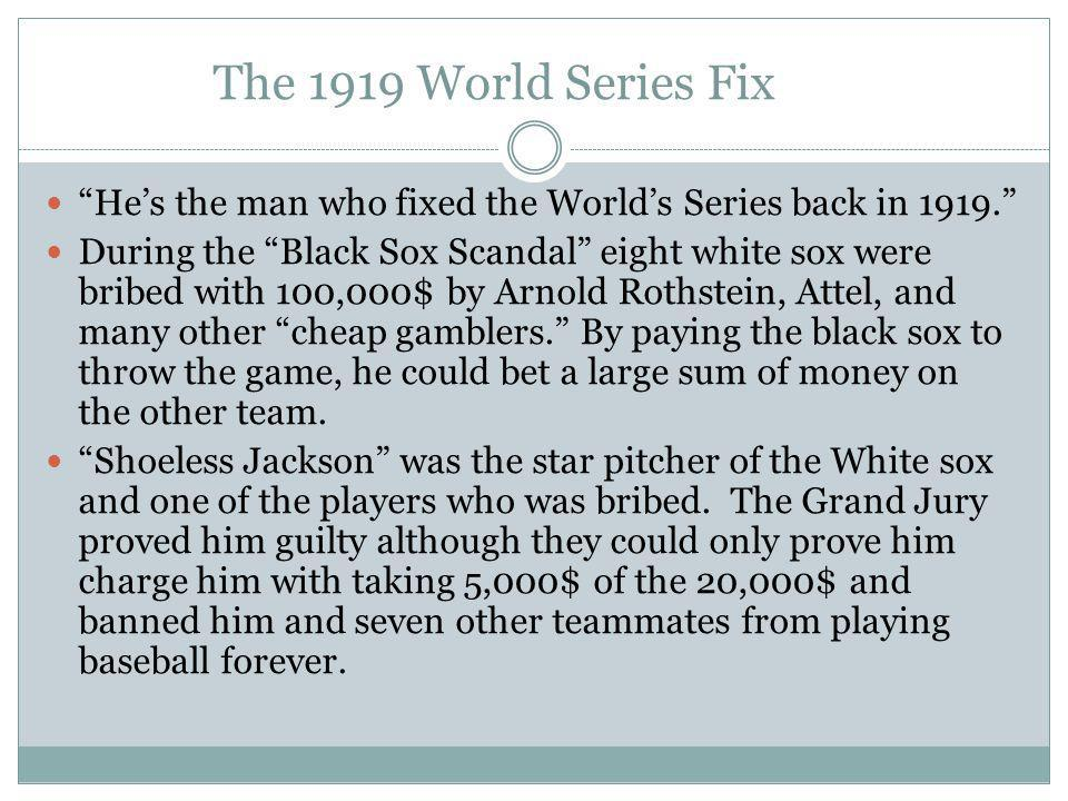 The 1919 World Series Fix He's the man who fixed the World's Series back in 1919. During the Black Sox Scandal eight white sox were bribed with 100,000$ by Arnold Rothstein, Attel, and many other cheap gamblers. By paying the black sox to throw the game, he could bet a large sum of money on the other team.