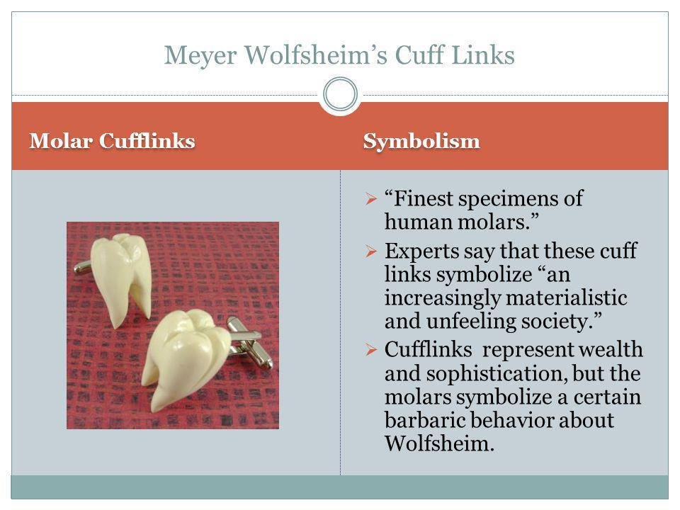 Molar Cufflinks Symbolism  Finest specimens of human molars.  Experts say that these cuff links symbolize an increasingly materialistic and unfeeling society.  Cufflinks represent wealth and sophistication, but the molars symbolize a certain barbaric behavior about Wolfsheim.