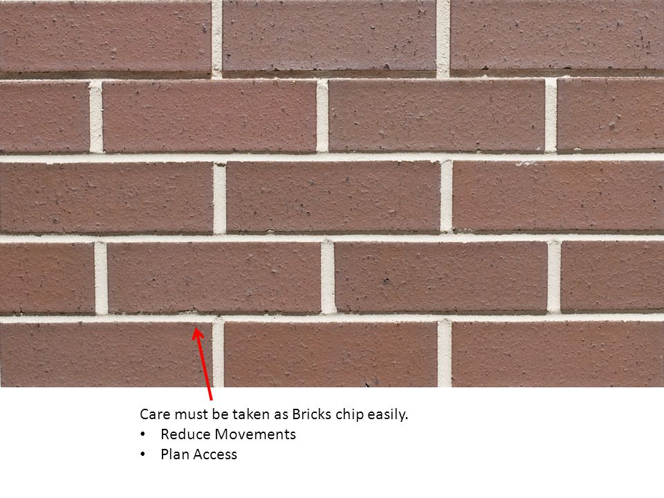 Care must be taken as Bricks chip easily. Reduce Movements Plan Access