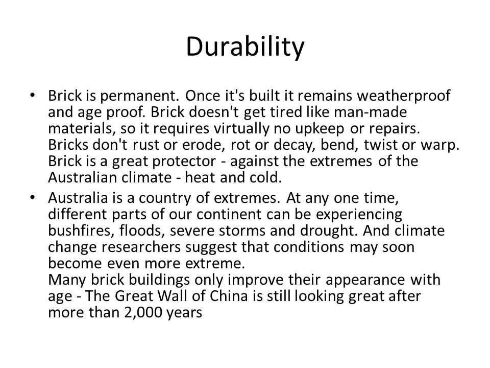 Durability Brick is permanent. Once it's built it remains weatherproof and age proof. Brick doesn't get tired like man-made materials, so it requires