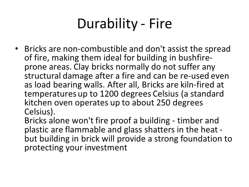 Durability - Fire Bricks are non-combustible and don't assist the spread of fire, making them ideal for building in bushfire- prone areas. Clay bricks
