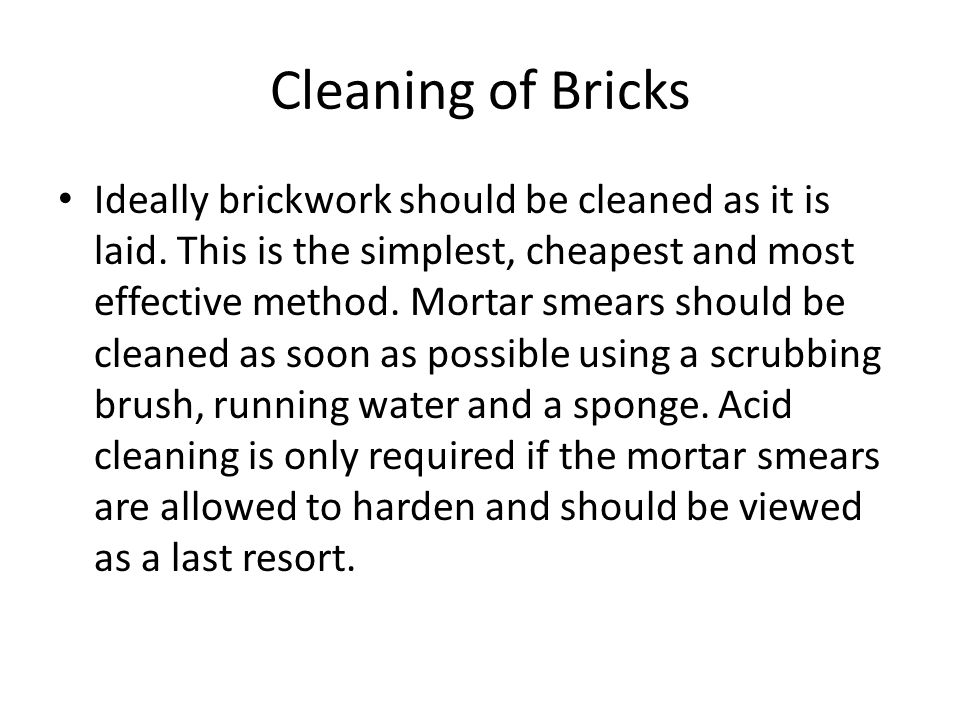 Cleaning of Bricks Ideally brickwork should be cleaned as it is laid. This is the simplest, cheapest and most effective method. Mortar smears should b