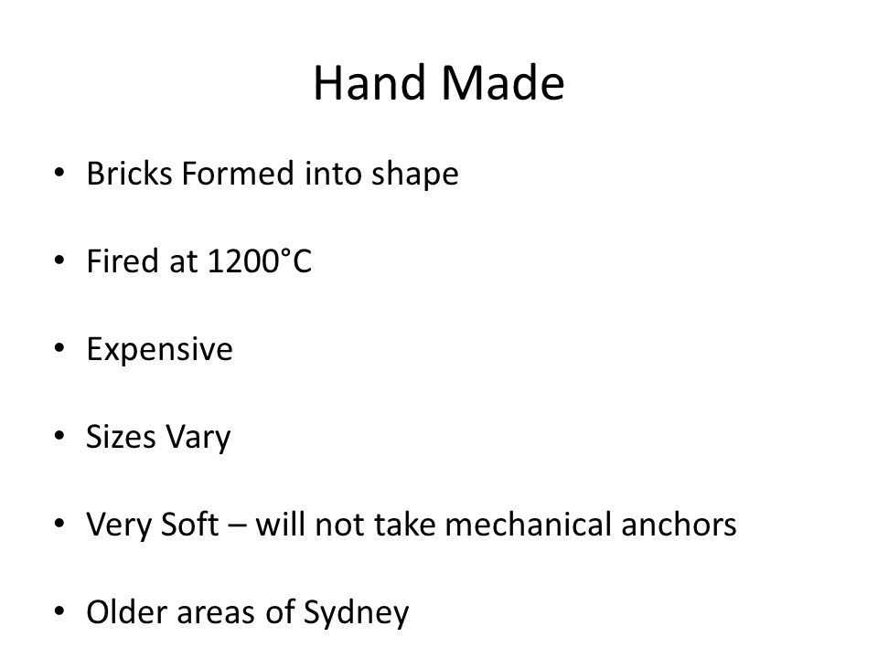 Hand Made Bricks Formed into shape Fired at 1200°C Expensive Sizes Vary Very Soft – will not take mechanical anchors Older areas of Sydney