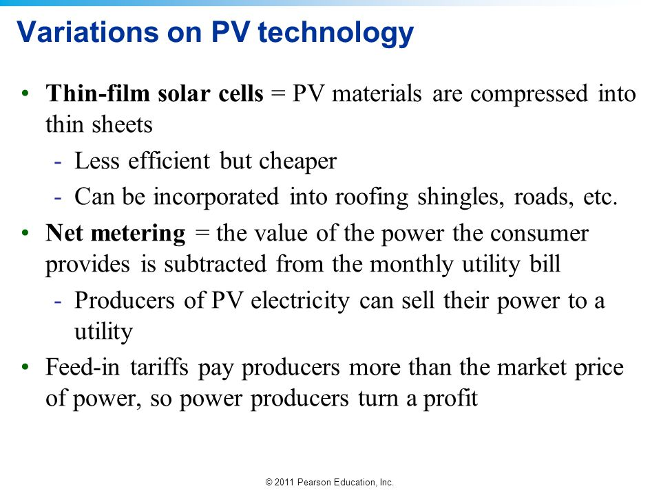 © 2011 Pearson Education, Inc. Variations on PV technology Thin-film solar cells = PV materials are compressed into thin sheets -Less efficient but ch