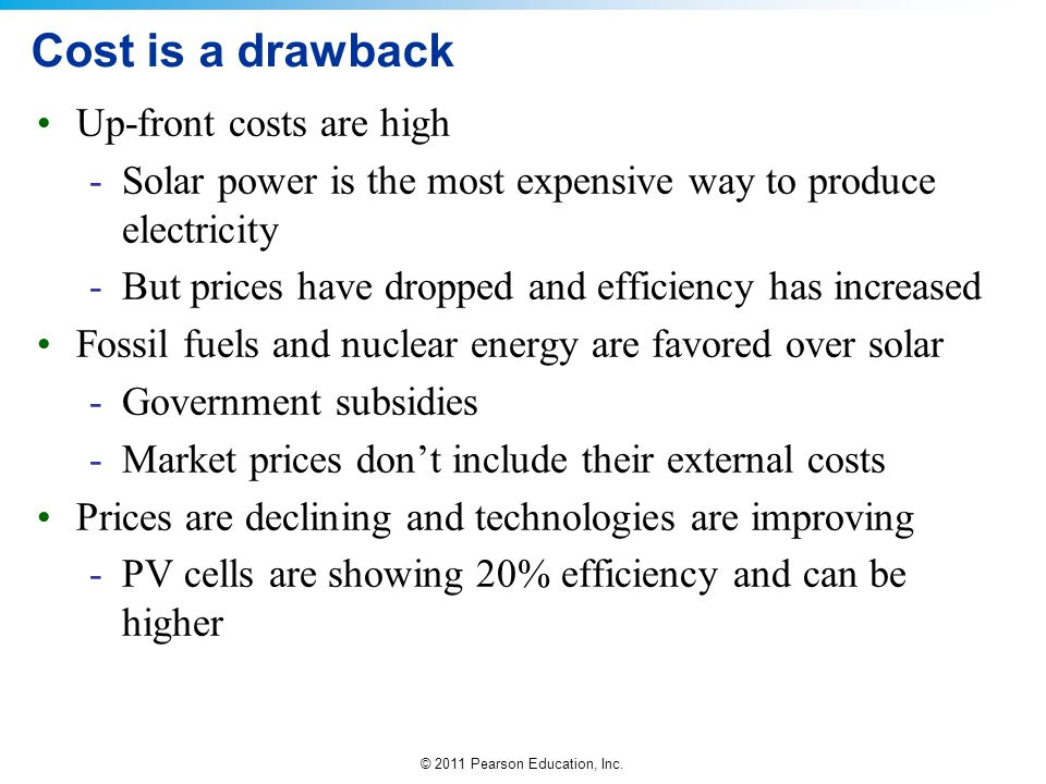 © 2011 Pearson Education, Inc. Cost is a drawback Up-front costs are high -Solar power is the most expensive way to produce electricity -But prices ha