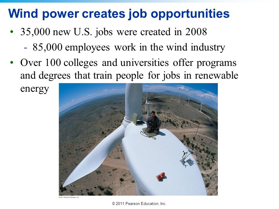 © 2011 Pearson Education, Inc. Wind power creates job opportunities 35,000 new U.S. jobs were created in 2008 -85,000 employees work in the wind indus