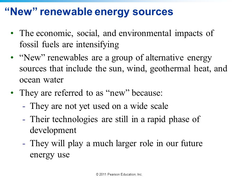"© 2011 Pearson Education, Inc. ""New"" renewable energy sources The economic, social, and environmental impacts of fossil fuels are intensifying ""New"" r"