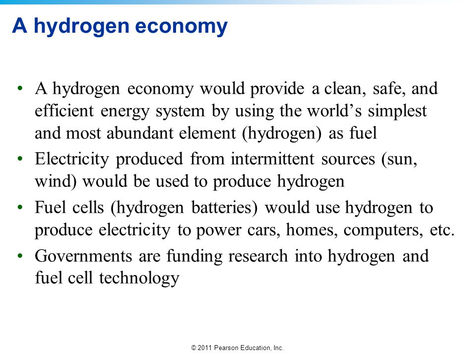© 2011 Pearson Education, Inc. A hydrogen economy A hydrogen economy would provide a clean, safe, and efficient energy system by using the world's sim