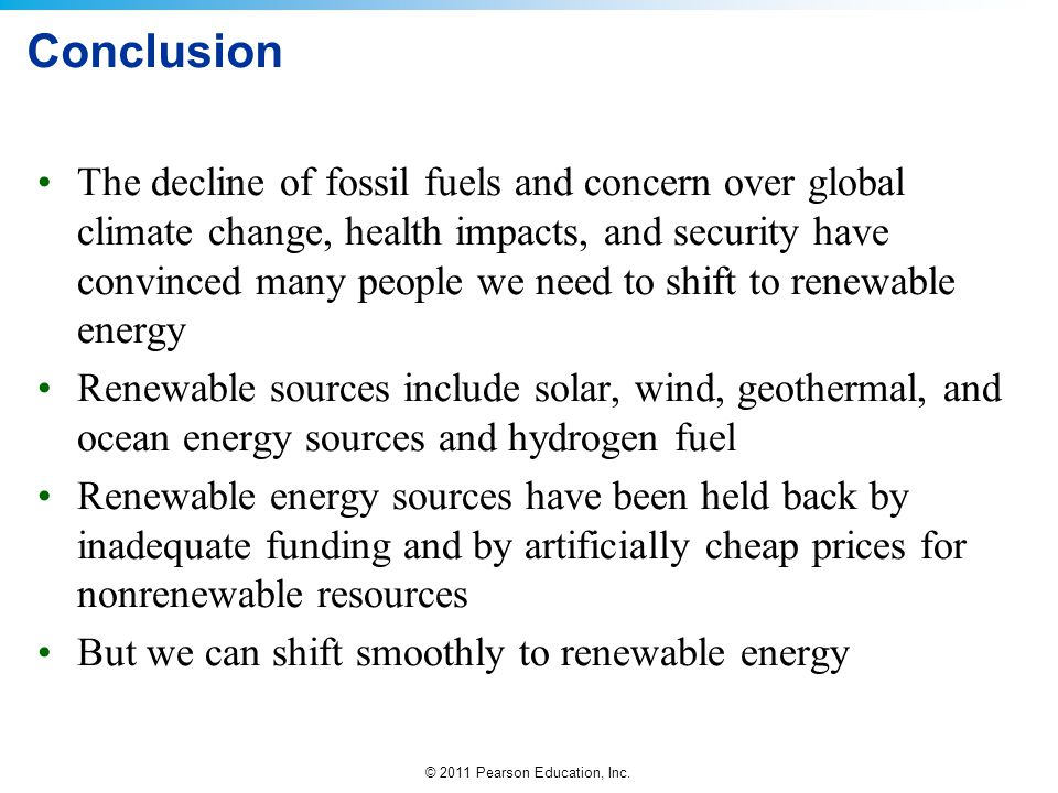 © 2011 Pearson Education, Inc. Conclusion The decline of fossil fuels and concern over global climate change, health impacts, and security have convin
