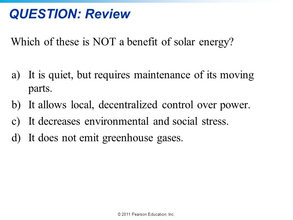 © 2011 Pearson Education, Inc. QUESTION: Review Which of these is NOT a benefit of solar energy? a)It is quiet, but requires maintenance of its moving