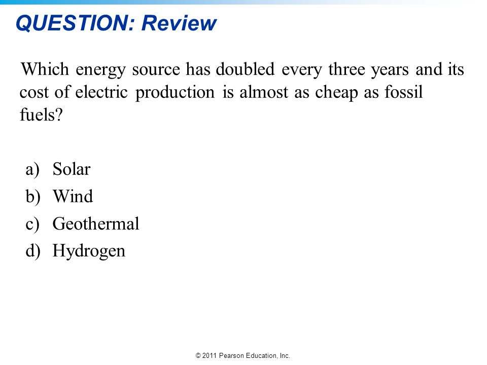 © 2011 Pearson Education, Inc. QUESTION: Review Which energy source has doubled every three years and its cost of electric production is almost as che