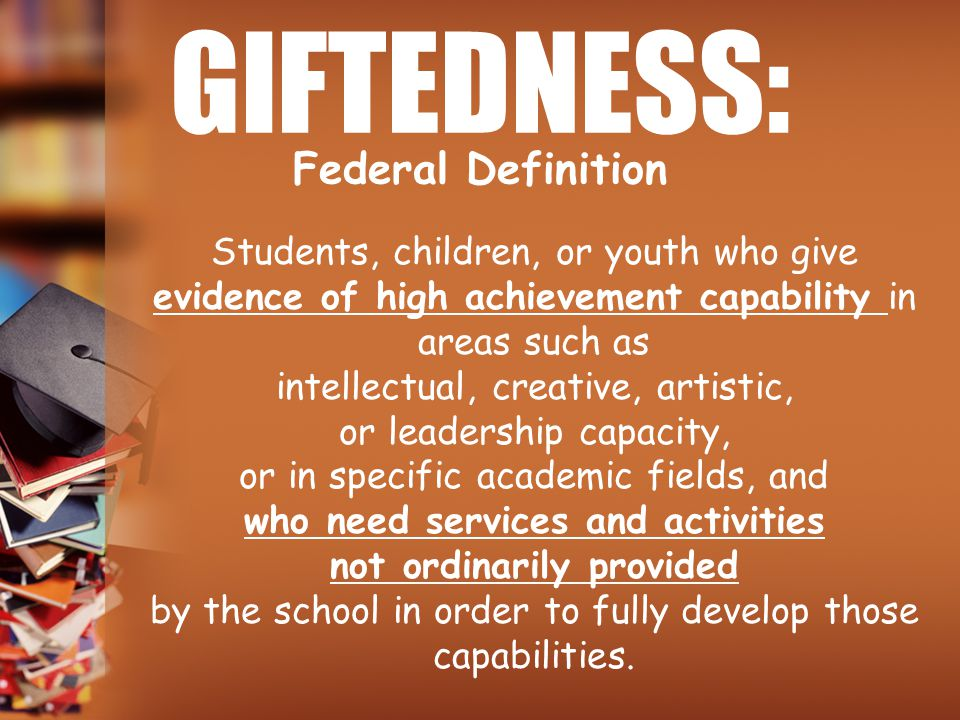 GIFTEDNESS: Students, children, or youth who give evidence of high achievement capability in areas such as intellectual, creative, artistic, or leader
