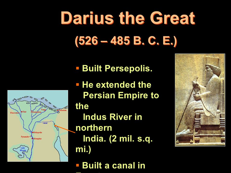 Darius the Great (526 – 485 B. C. E.)  Built Persepolis.  He extended the Persian Empire to the Indus River in northern India. (2 mil. s.q. mi.)  B