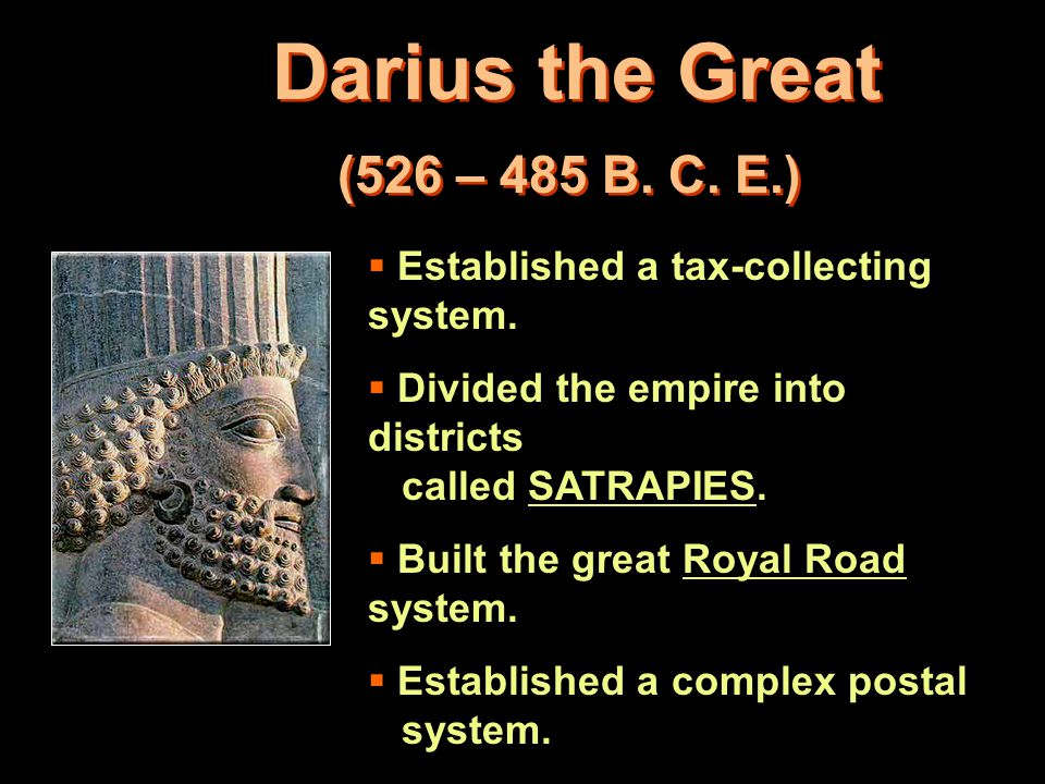 Darius the Great (526 – 485 B. C. E.)  Established a tax-collecting system.  Divided the empire into districts called SATRAPIES.  Built the great R