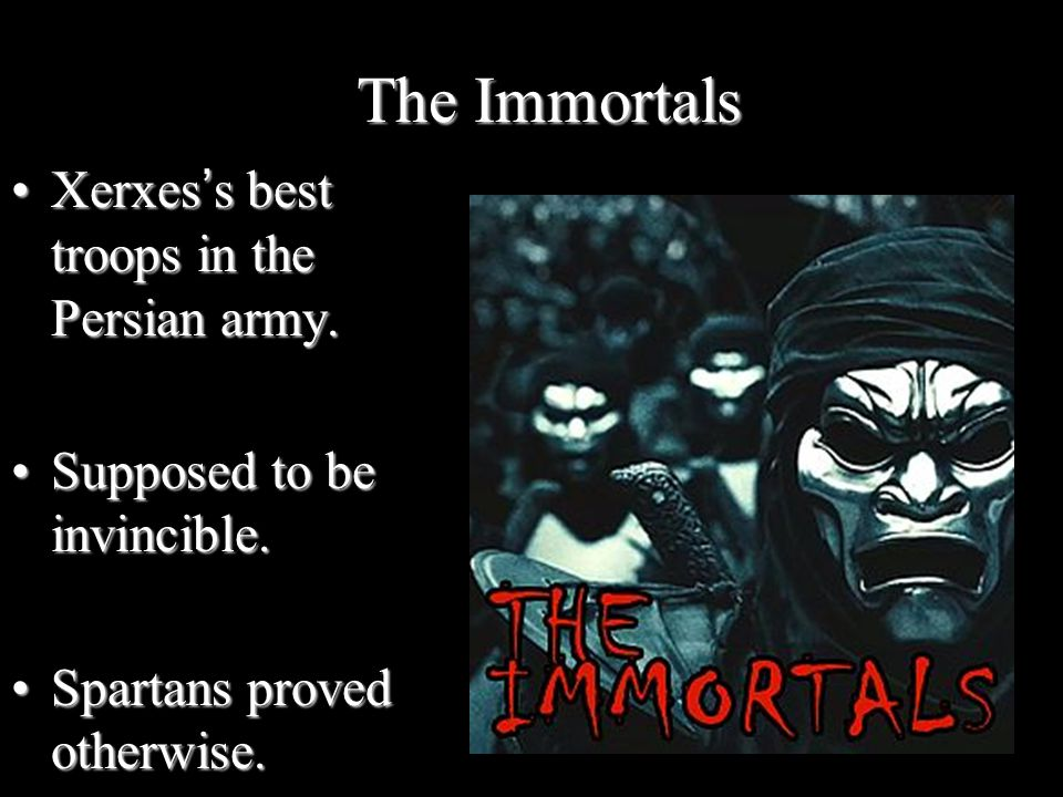 The Immortals Xerxes's best troops in the Persian army.Xerxes's best troops in the Persian army. Supposed to be invincible.Supposed to be invincible.