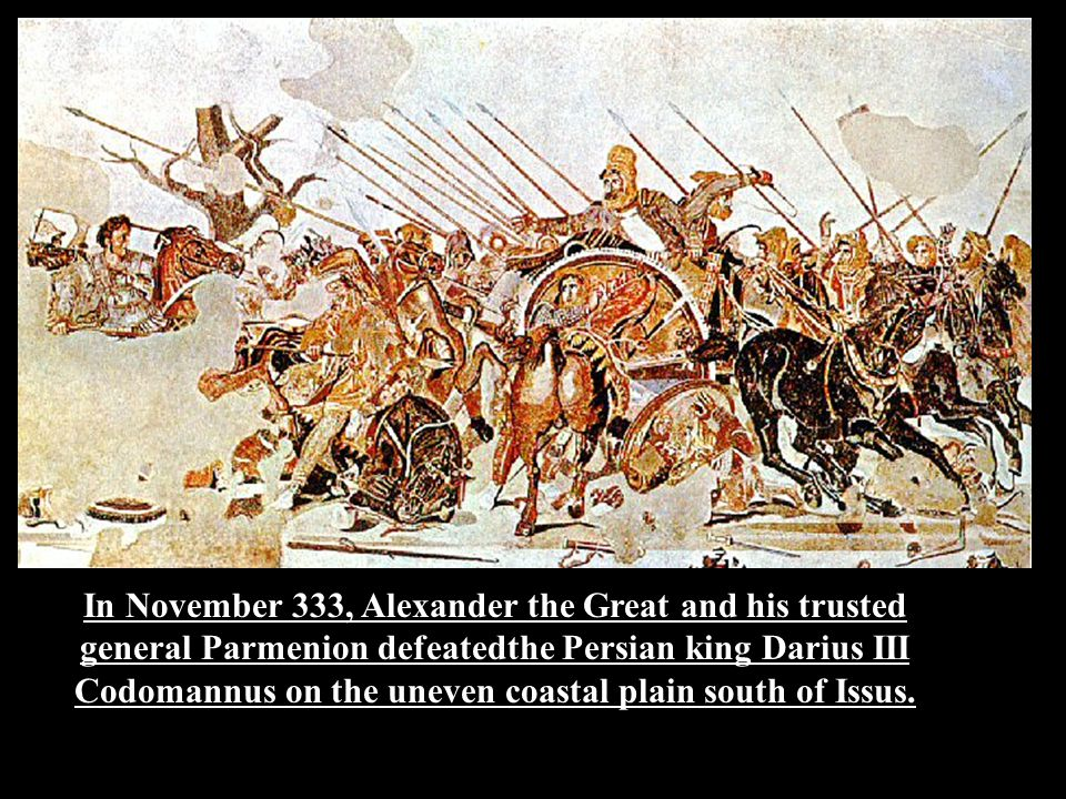 In November 333, Alexander the Great and his trusted general Parmenion defeatedthe Persian king Darius III Codomannus on the uneven coastal plain sout