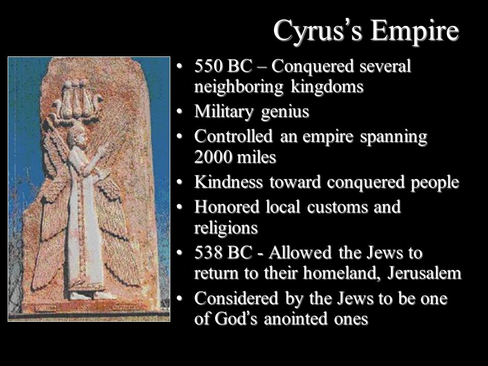 Cyrus's Empire 550 BC – Conquered several neighboring kingdoms550 BC – Conquered several neighboring kingdoms Military geniusMilitary genius Controlle