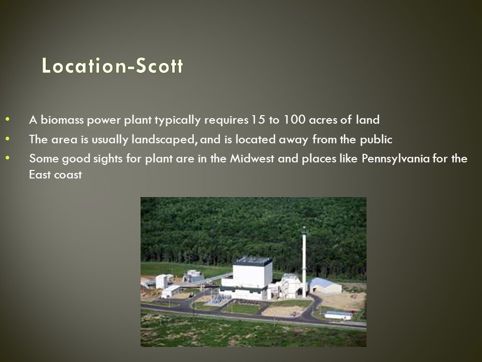 A biomass power plant typically requires 15 to 100 acres of land The area is usually landscaped, and is located away from the public Some good sights for plant are in the Midwest and places like Pennsylvania for the East coast