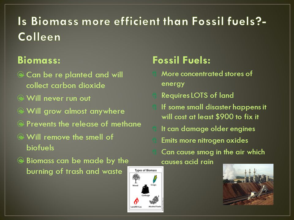 Biomass: Can be re planted and will collect carbon dioxide Will never run out Will grow almost anywhere Prevents the release of methane Will remove the smell of biofuels Biomass can be made by the burning of trash and waste Fossil Fuels: More concentrated stores of energy Requires LOTS of land If some small disaster happens it will cost at least $900 to fix it It can damage older engines Emits more nitrogen oxides Can cause smog in the air which causes acid rain