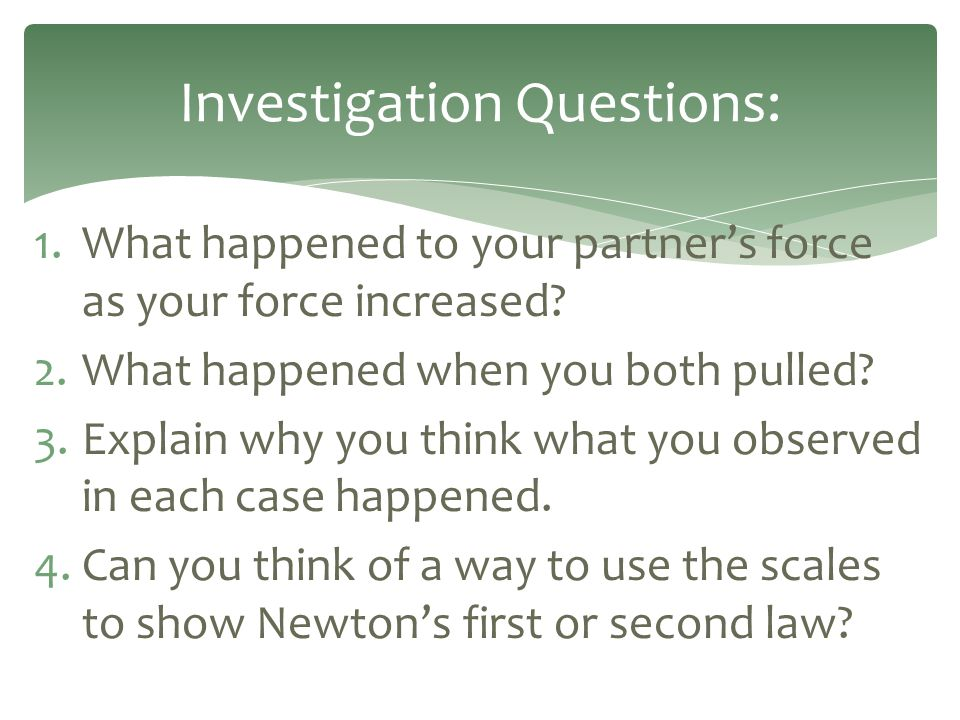 1.What happened to your partner's force as your force increased? 2.What happened when you both pulled? 3.Explain why you think what you observed in ea
