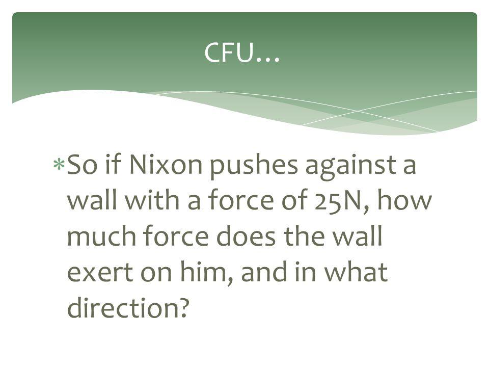  So if Nixon pushes against a wall with a force of 25N, how much force does the wall exert on him, and in what direction? CFU…