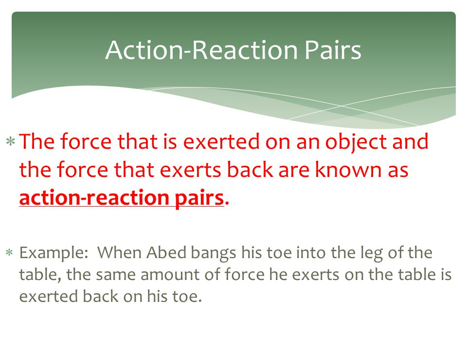  The force that is exerted on an object and the force that exerts back are known as action-reaction pairs.  Example: When Abed bangs his toe into th