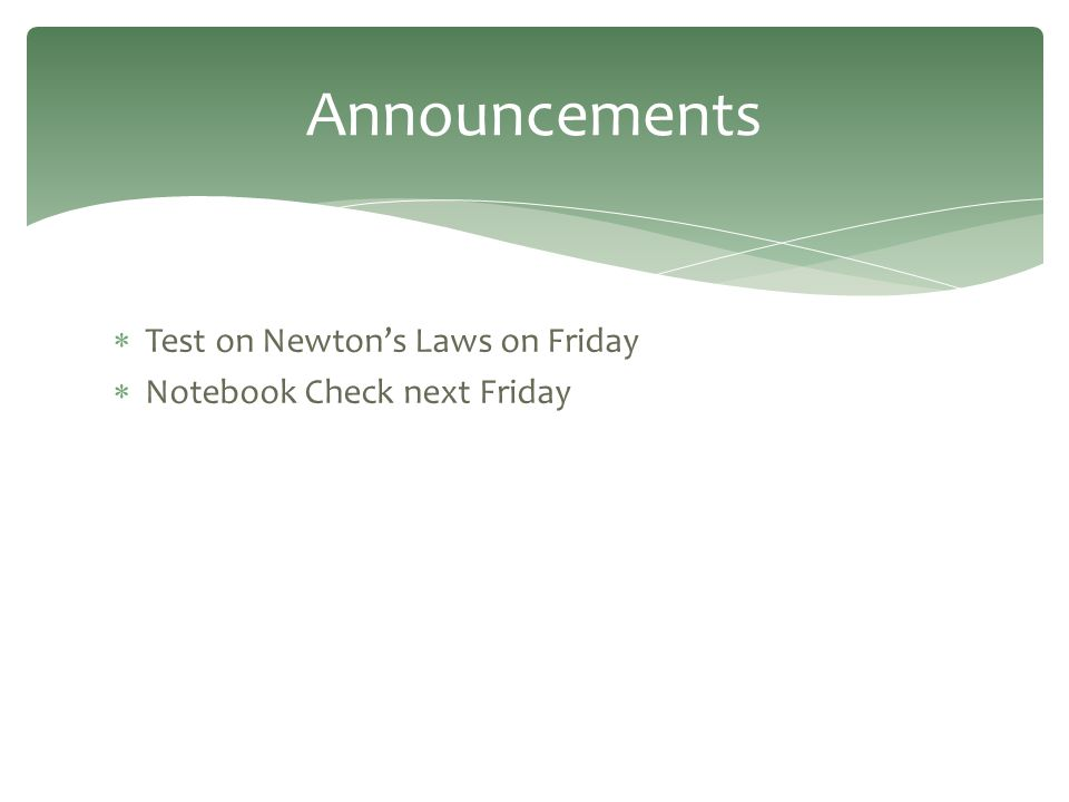  Test on Newton's Laws on Friday  Notebook Check next Friday Announcements