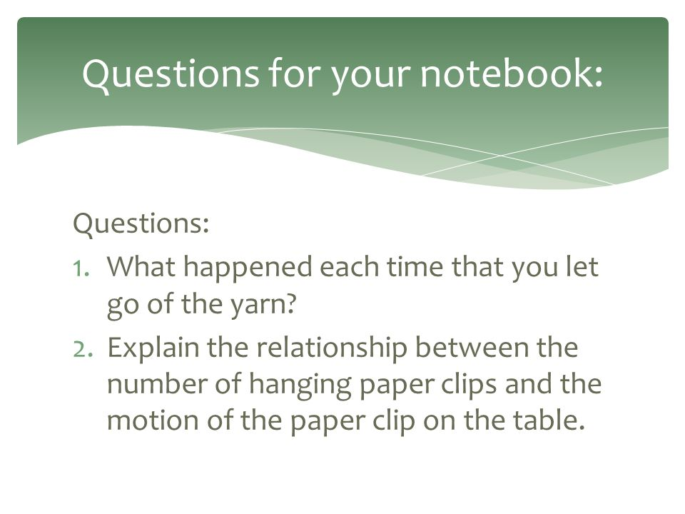 Questions: 1.What happened each time that you let go of the yarn? 2.Explain the relationship between the number of hanging paper clips and the motion