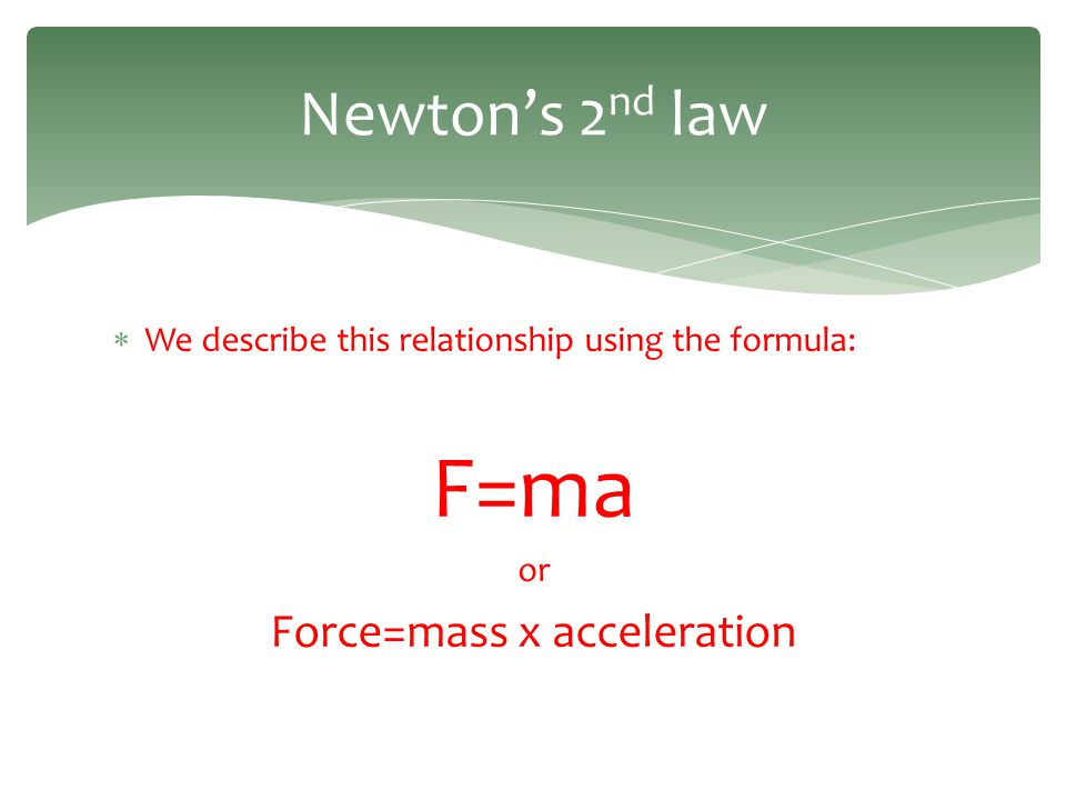  We describe this relationship using the formula: F=ma or Force=mass x acceleration Newton's 2 nd law
